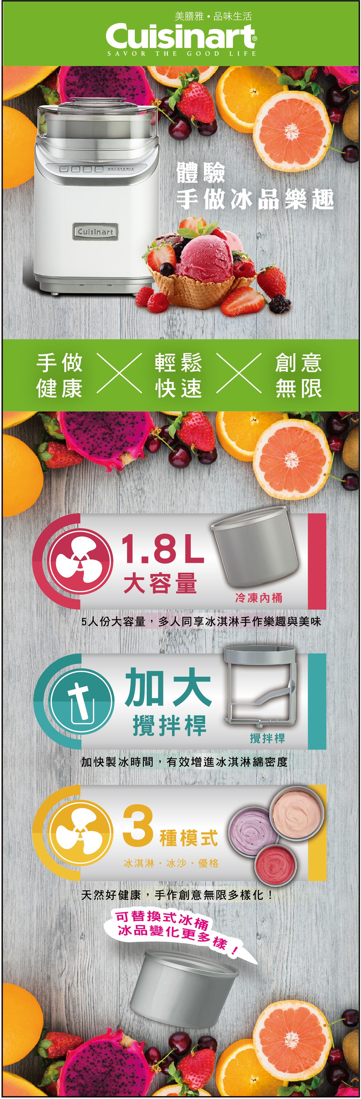 Cuisinart 半自動冰淇淋機讓您體驗手做冰淇淋,冰沙,優格.不僅創意,健康,快速又輕鬆。1.8L大容量享受多人製冰樂趣;加大攪拌桿加快製冰速度,綿密度;3種模式製作冰淇淋,冰沙,優格;可替換冰桶讓冰品多樣化。